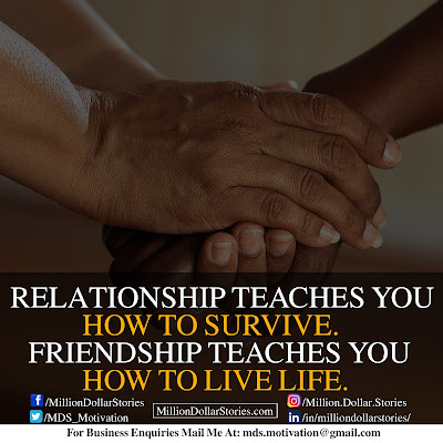 RELATIONSHIP TEACHES YOU HOW TO SURVIVE. FRIENDSHIP TEACHES YOU HOW TO LIVE LIFE.