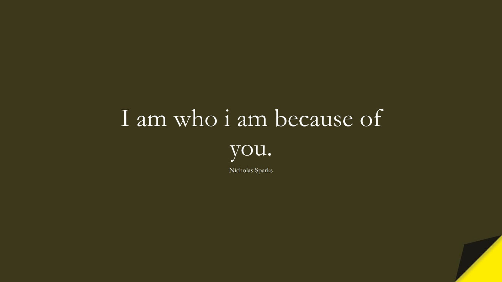 I am who i am because of you. (Nicholas Sparks);  #LoveQuotes