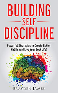 Building Self Discipline: Powerful Strategies to Create Better Habits And Live Your Best Life! by Brayden James