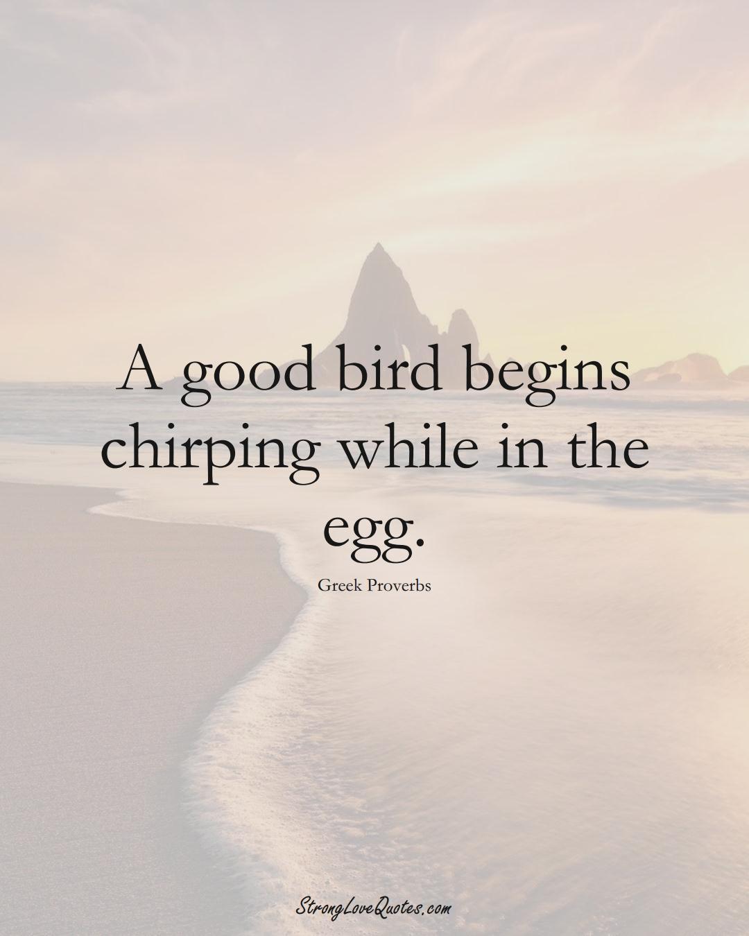A good bird begins chirping while in the egg. (Greek Sayings);  #EuropeanSayings