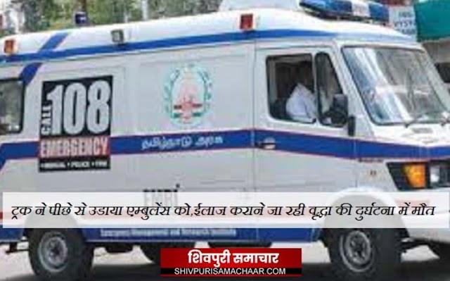 ट्रक ने एम्बुलेंस को पीछे से उडाया, इलाज कराने जा रही वृद्धा की दुर्घटना में मौत | Shivpuri News