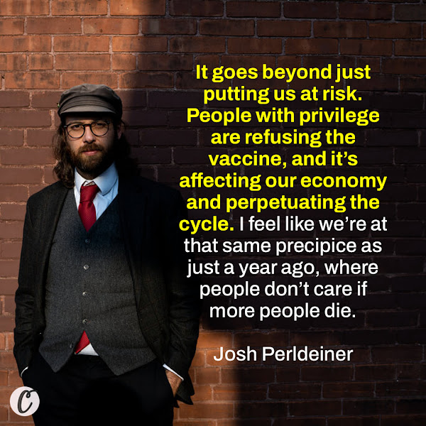 It goes beyond just putting us at risk. People with privilege are refusing the vaccine, and it's affecting our economy and perpetuating the cycle. I feel like we're at that same precipice as just a year ago, where people don't care if more people die. — Josh Perldeiner