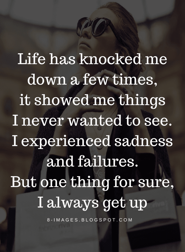 Life Quotes Life Has Knocked Me Down A Few Times It Showed Me Thing