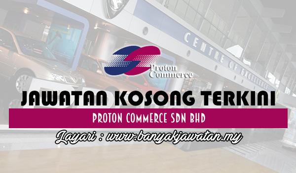 Jawatan Kosong 2017 di Proton Commerce Sdn Bhd www.banyakjawatan.my