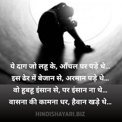Ye Daag Jo Lahoo Ke, Aanchal Par Pade the…  Is Dher Mein Bejaan Se, Armaan Pade the…  Vo Hoobahoo Insaan Se, Par Insaan Na the…  Vaasana Kee Kaamana Dhar, Haivaan Khade the… Rape Status in Hindi | Rape Par Shayari, Rape Sad Shayari