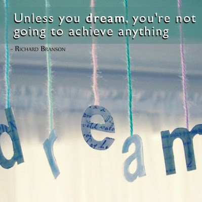 Unless you dream, you are not going to achieve anything