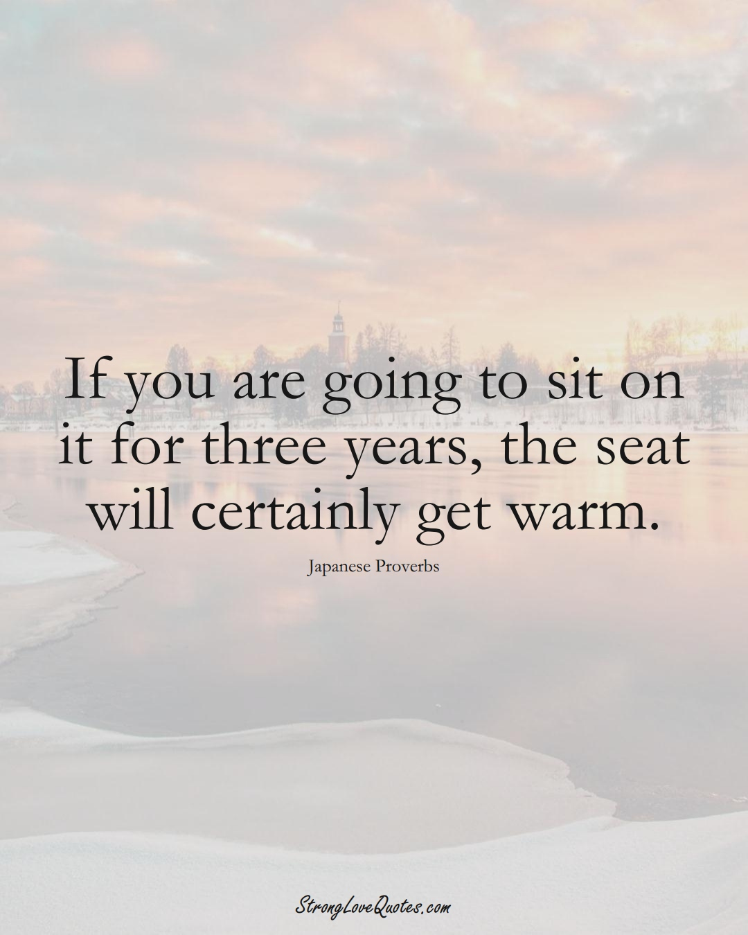 If you are going to sit on it for three years, the seat will certainly get warm. (Japanese Sayings);  #AsianSayings