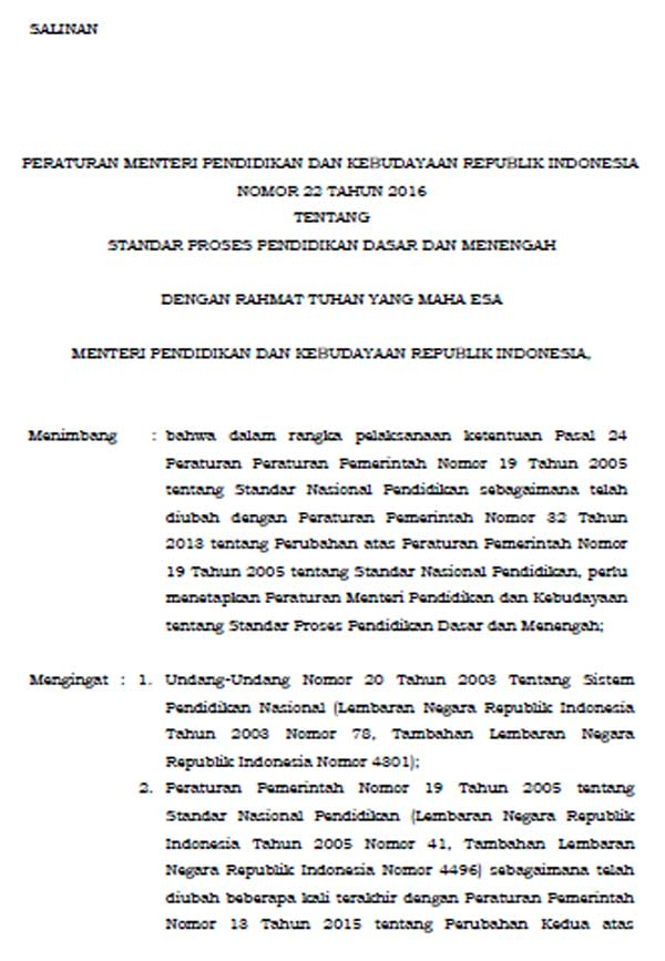PERATURAN MENTERI PENDIDIKAN DAN KEBUDAYAAN REPUBLIK INDONESIA NOMOR 22.TAHUN 2016 TENTANG STANDAR PROSES PENDIDIKAN DASAR DAN MENENGAH DENGAN RAHMAT TUHAN YANG MAHA ESA MENTERI PENDIDIKAN DAN KEBUDAYAAN REPUBLIK INDONESIA, Menimbang : bahwa dalam rangka pelaksanaan ketentuan Pasal 24 Peraturan Peraturan Pemerintah Nomor 19 Tahun 2005 tentang Standar Nasional Pendidikan sebagaimana telah diubah dengan Peraturan Pemerintah Nomor 32 Tahun 2013 tentang Perubahan atas Peraturan Pemerintah Nomor 19 Tahun 2005 tentang Standar Nasional Pendidikan, perlu menetapkan Peraturan Menteri Pendidikan dan Kebudayaan tentang Standar Proses Pendidikan Dasar dan Menengah;