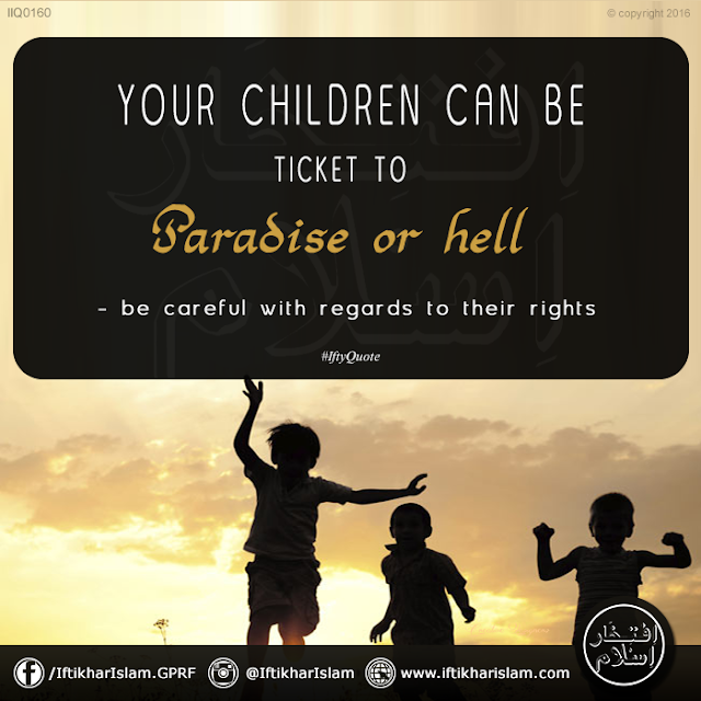 Ifty Quotes: Your children can be ticket to paradise or hell - be careful with regards to their rights - Iftikhar Islam