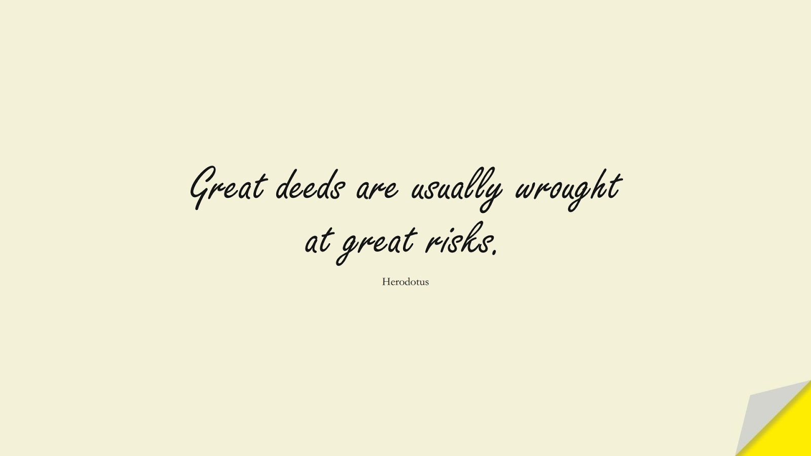 Great deeds are usually wrought at great risks. (Herodotus);  #ShortQuotes