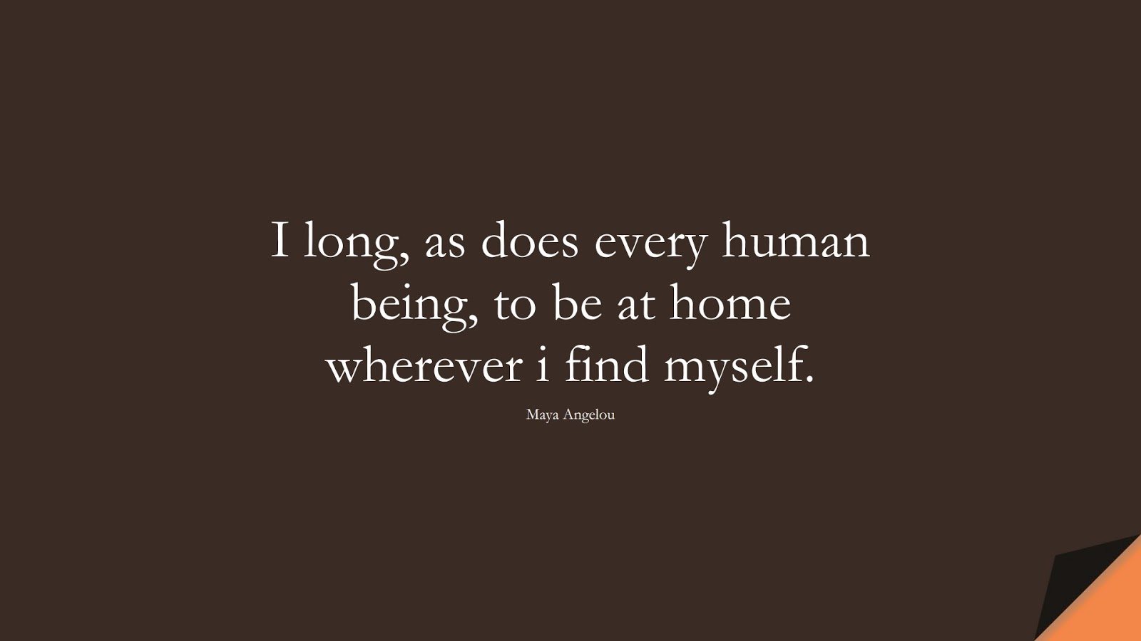 I long, as does every human being, to be at home wherever i find myself. (Maya Angelou);  #MayaAngelouQuotes