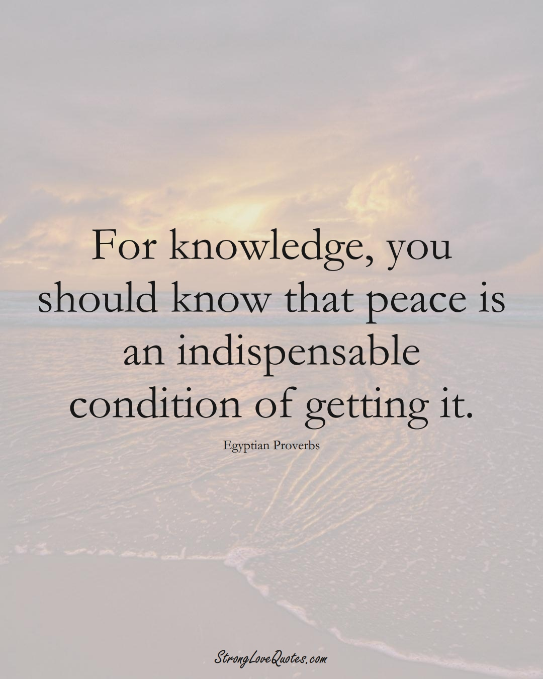 For knowledge, you should know that peace is an indispensable condition of getting it. (Egyptian Sayings);  #MiddleEasternSayings