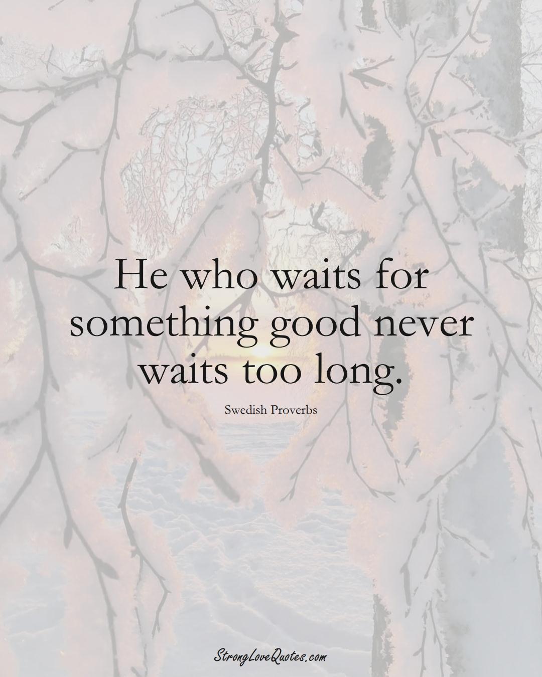He who waits for something good never waits too long. (Swedish Sayings);  #EuropeanSayings