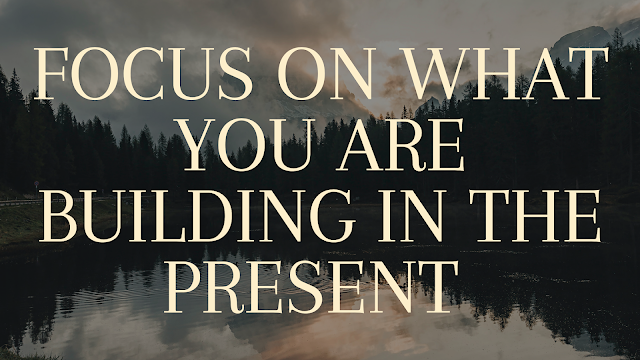 Focus on what you are building in the present