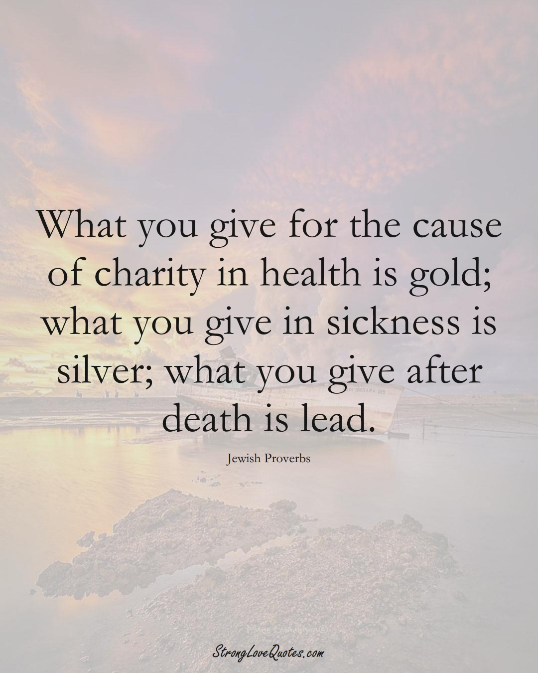What you give for the cause of charity in health is gold; what you give in sickness is silver; what you give after death is lead. (Jewish Sayings);  #aVarietyofCulturesSayings
