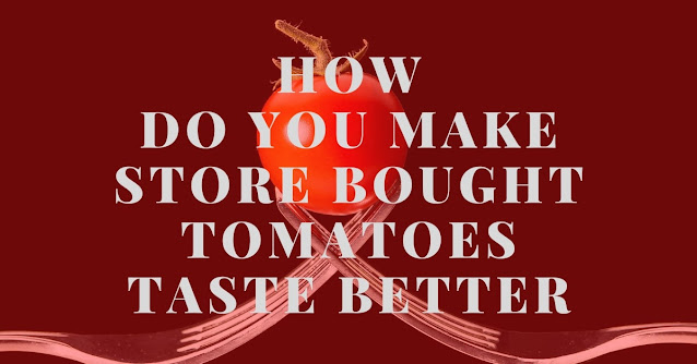 How do you make store bought tomatoes taste better