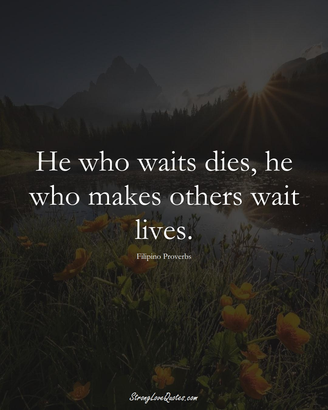 He who waits dies, he who makes others wait lives. (Filipino Sayings);  #AsianSayings