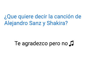 Significado de la canción Te Lo Agradezco pero No Alejandro Sanz Shakira.
