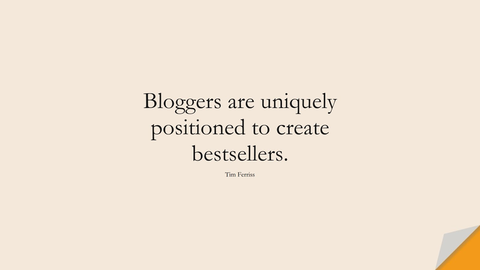 Bloggers are uniquely positioned to create bestsellers. (Tim Ferriss);  #TimFerrissQuotes