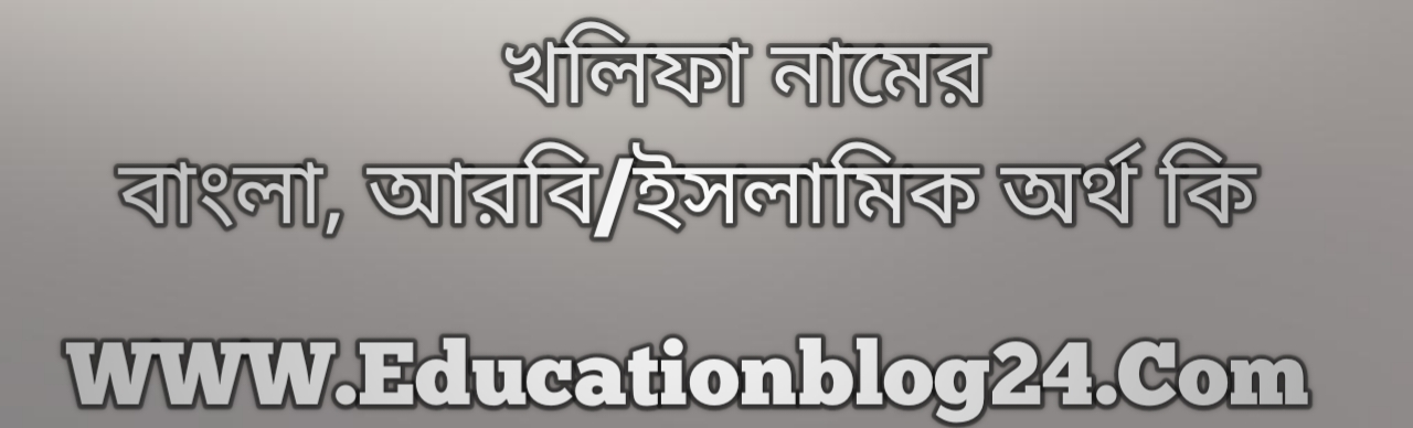 Khalifa name meaning in Bengali, খলিফা নামের অর্থ কি, খলিফা নামের বাংলা অর্থ কি, খলিফা নামের ইসলামিক অর্থ কি, খলিফা কি ইসলামিক /আরবি নাম