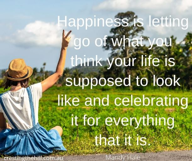 """Happiness is letting go of what you think your life is supposed to look like and celebrating it for everything that it is."" ~Mandy Hale."