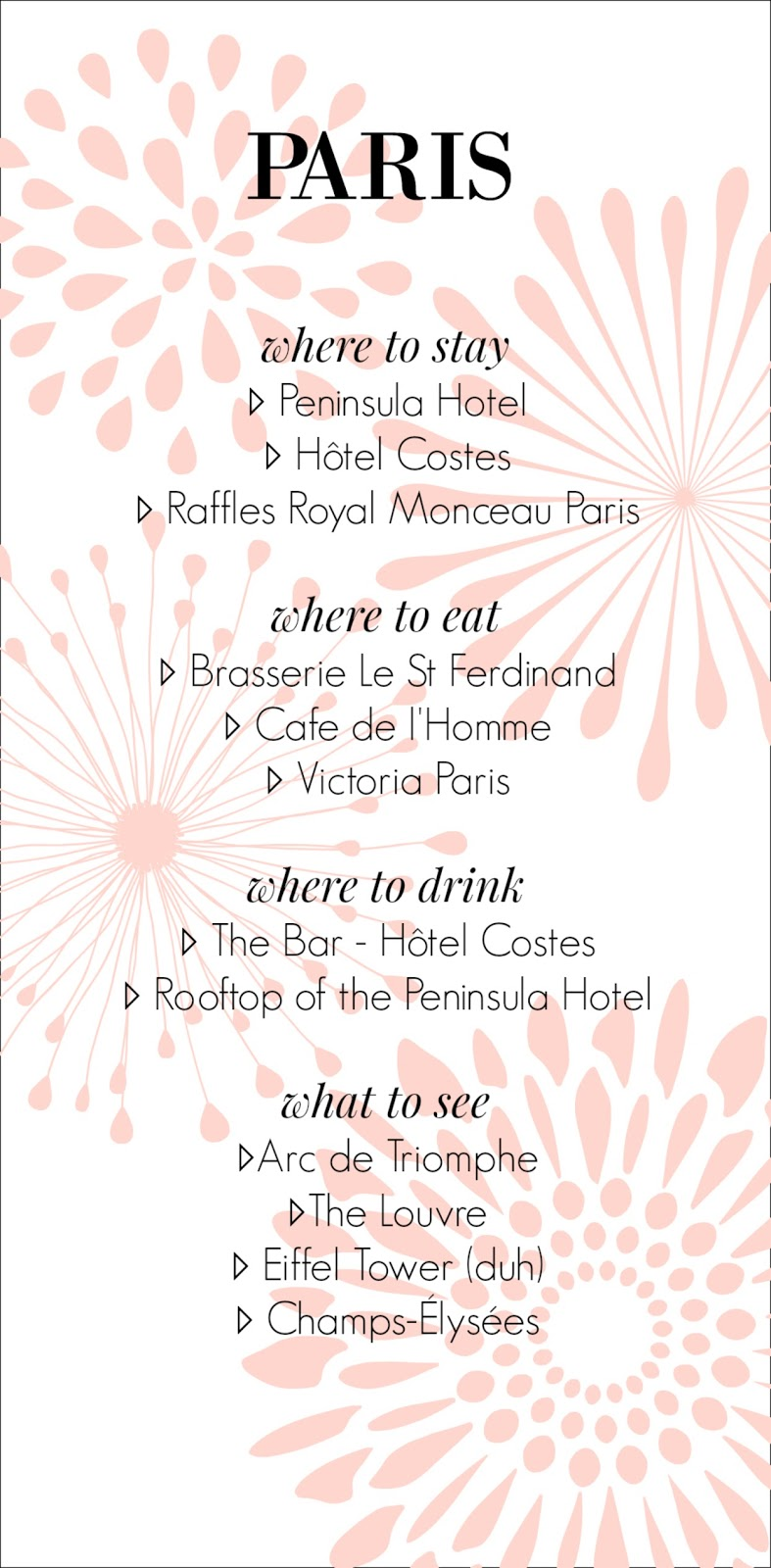 where to stay ▹ Peninsula Hotel ▹ Hôtel Costes ▹ Raffles Royal Monceau Paris  where to eat ▹ Brasserie Le St Ferdinand ▹ Cafe de l'Homme ▹ Victoria Paris  where to drink ▹ The Bar - Hôtel Costes ▹ Rooftop of the Peninsula Hotel  what to see ▹Arc de Triomphe ▹The Louvre ▹ Eiffel Tower (duh) ▹ Champs-Élysées