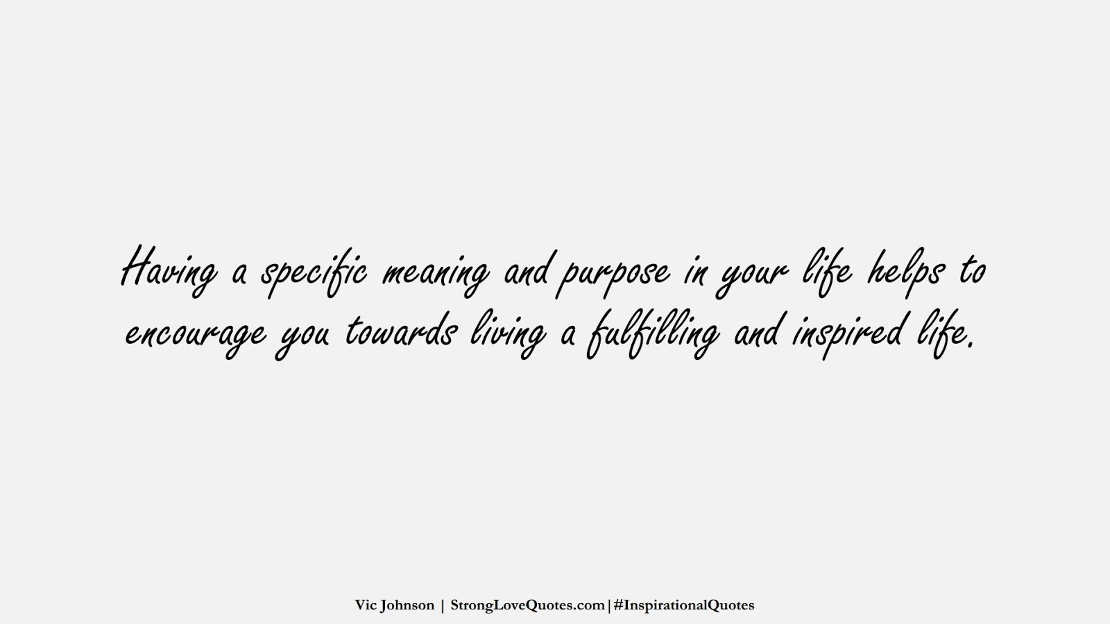 Having a specific meaning and purpose in your life helps to encourage you towards living a fulfilling and inspired life. (Vic Johnson);  #InspirationalQuotes