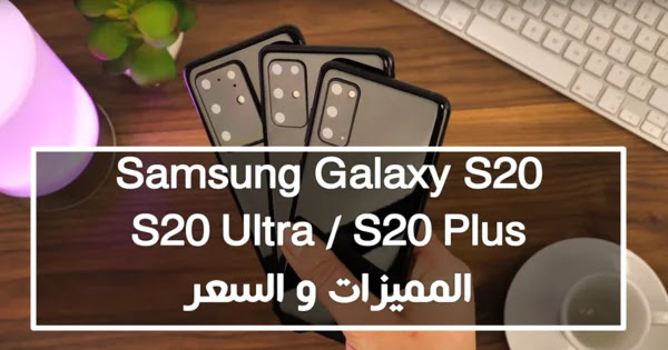 Samsung Galaxy S20 / S20 Ultra / S20 Plus المميزات و السعر