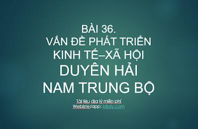 BÀI 36.  VẤN ĐỀ PHÁT TRIỂN KINH TẾ–XÃ HỘI Ở DUYÊN HẢI NAM TRUNG BỘ