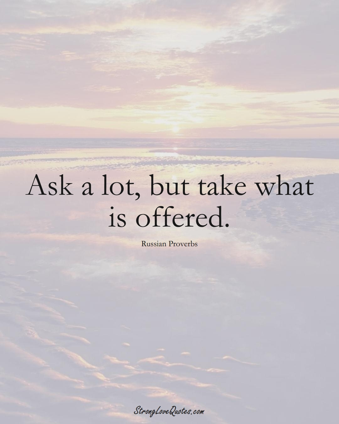 Ask a lot, but take what is offered. (Russian Sayings);  #AsianSayings
