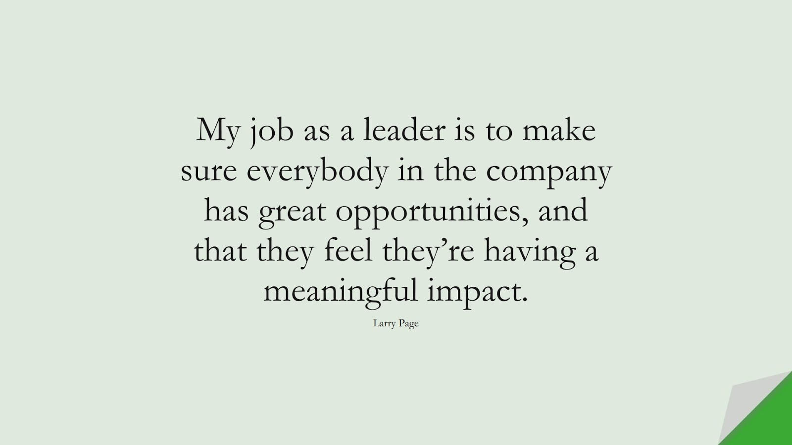 My job as a leader is to make sure everybody in the company has great opportunities, and that they feel they're having a meaningful impact. (Larry Page);  #HardWorkQuotes