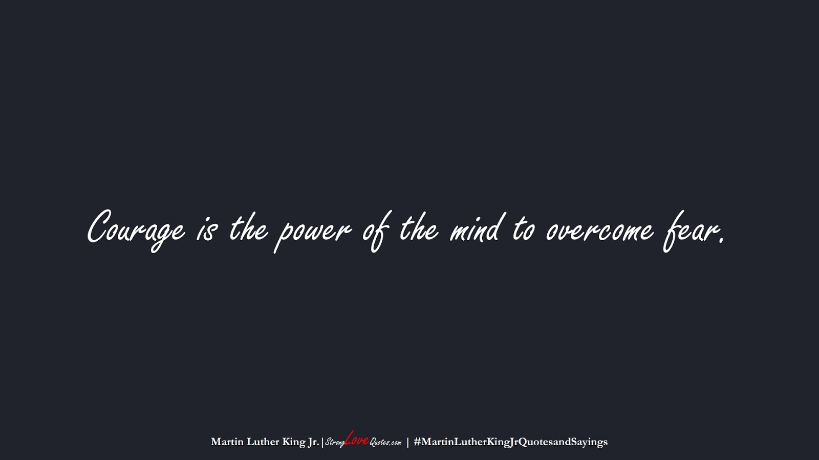 Courage is the power of the mind to overcome fear. (Martin Luther King Jr.);  #MartinLutherKingJrQuotesandSayings