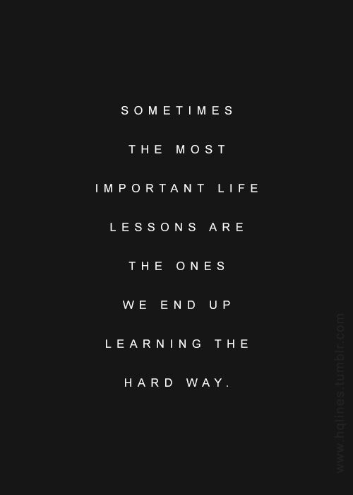 i have learned the hard way