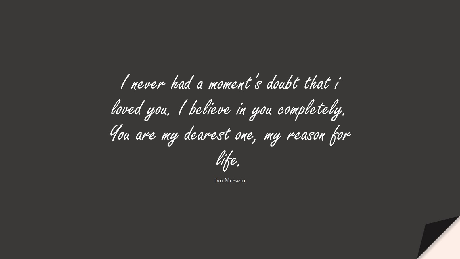 I never had a moment's doubt that i loved you. I believe in you completely. You are my dearest one, my reason for life. (Ian Mcewan);  #LoveQuotes