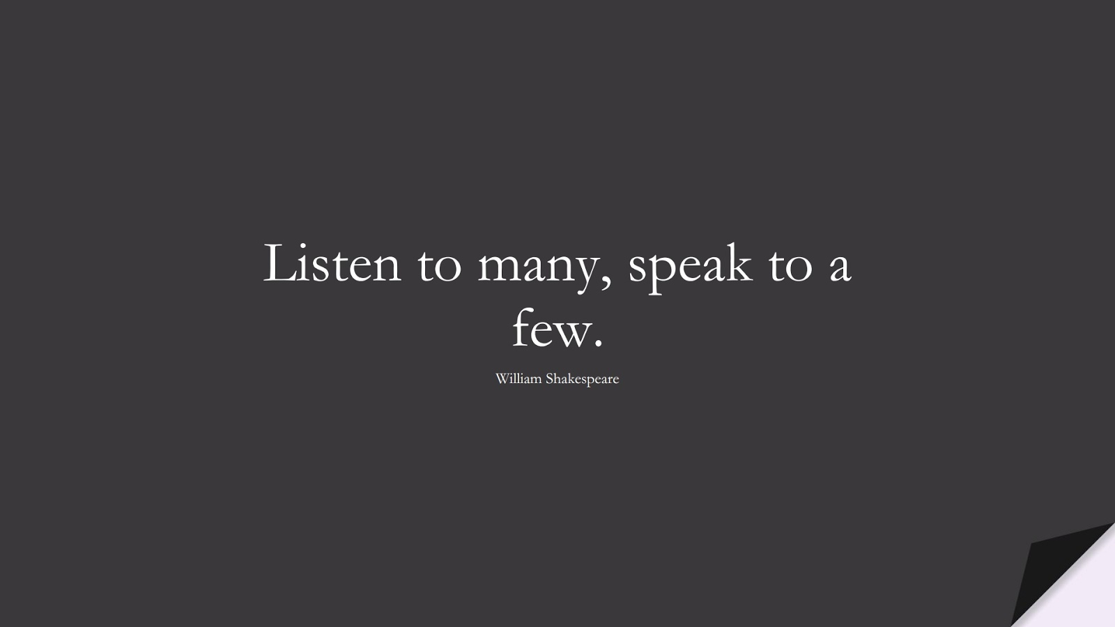 Listen to many, speak to a few. (William Shakespeare);  #ShortQuotes