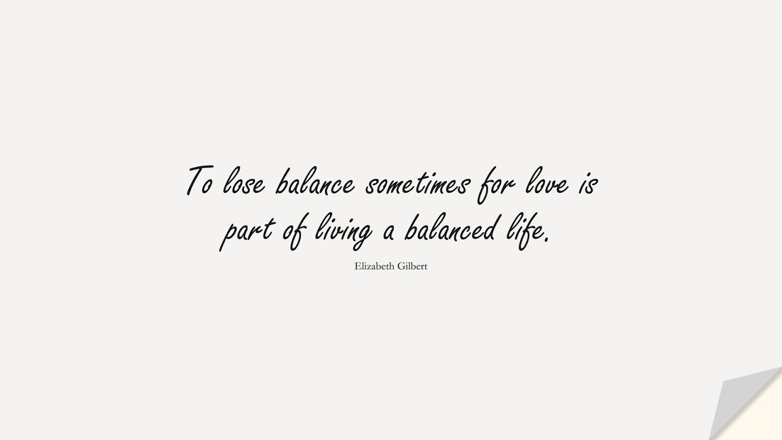 To lose balance sometimes for love is part of living a balanced life. (Elizabeth Gilbert);  #LoveQuotes