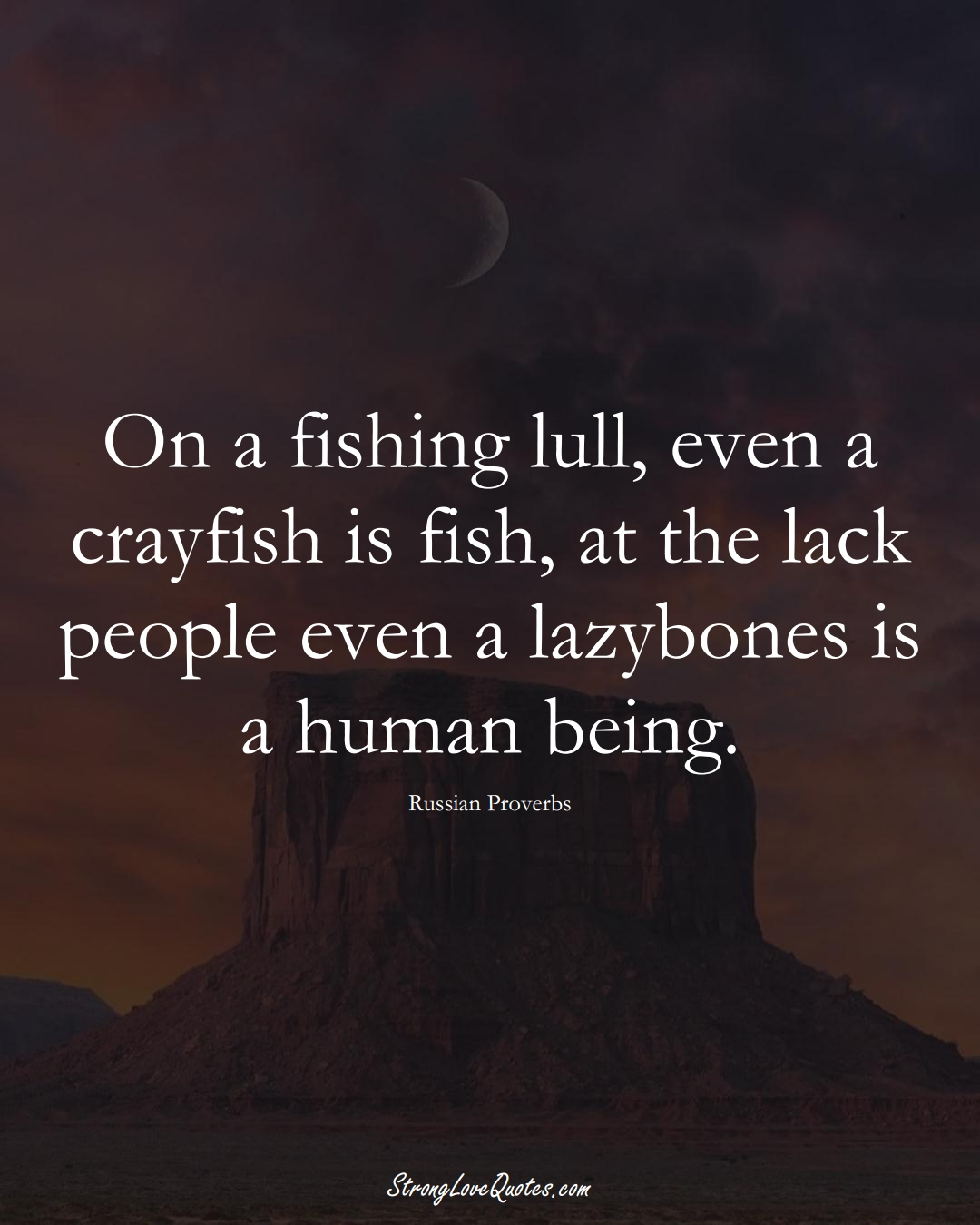 On a fishing lull, even a crayfish is fish, at the lack people even a lazybones is a human being. (Russian Sayings);  #AsianSayings
