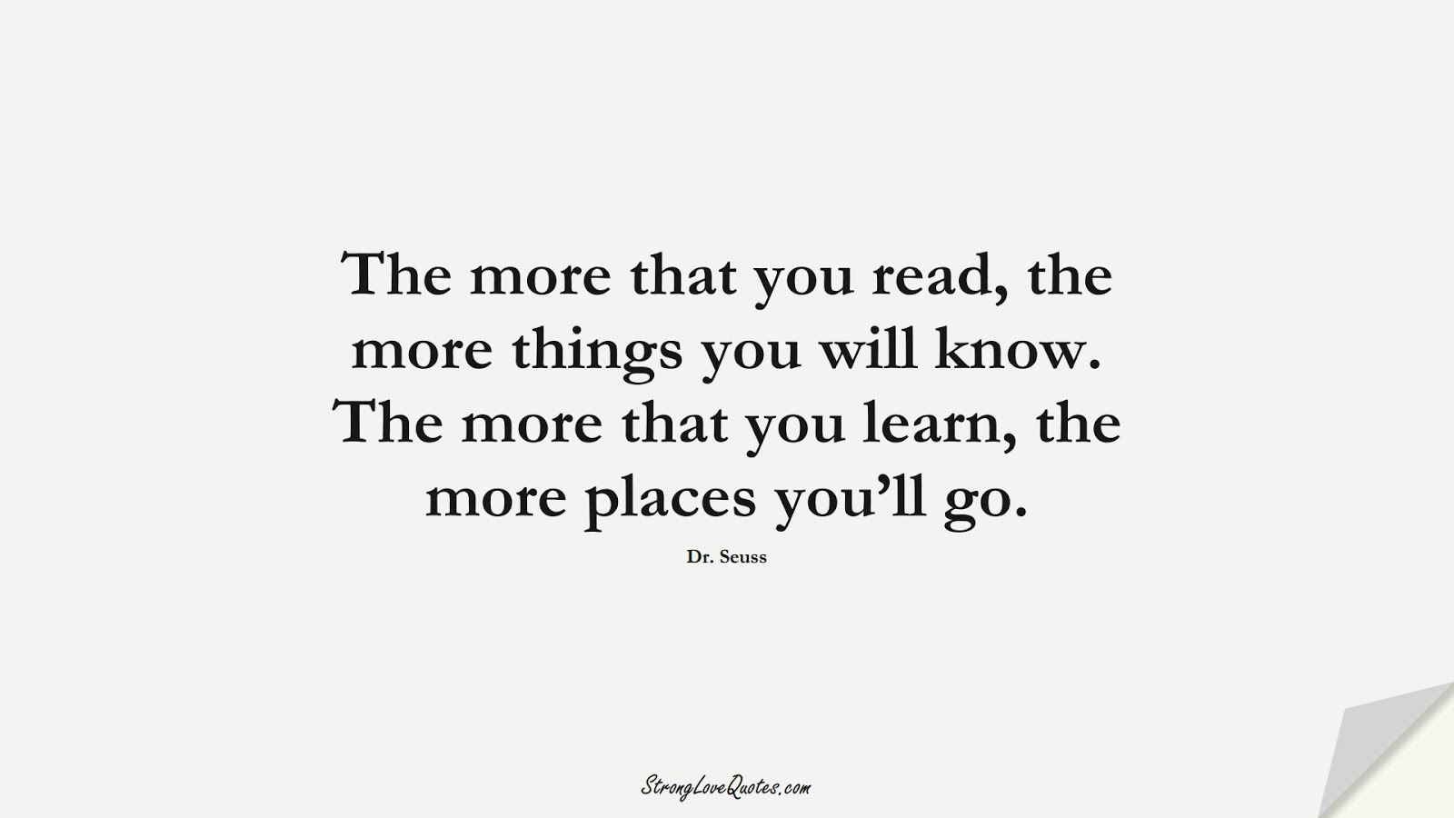 The more that you read, the more things you will know. The more that you learn, the more places you'll go. (Dr. Seuss);  #EducationQuotes