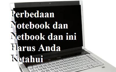 Perbedaan Notebook dan Netbook dan ini Harus Anda Ketahui