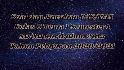 Download Soal dan Jawaban PAS/UAS Kelas 6 Tema 1 Semester 1 SD/MI Kurikulum 2013 TP 2020/2021