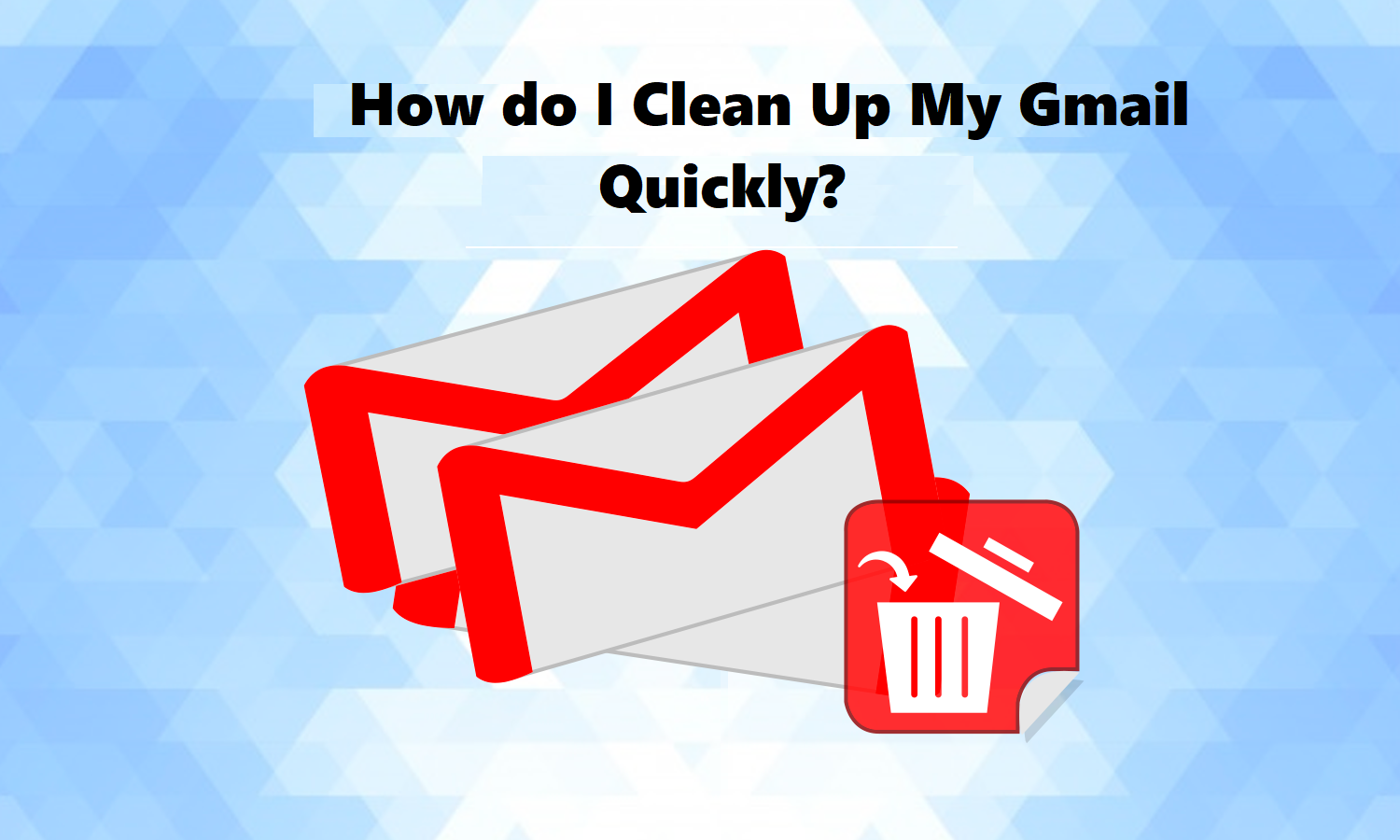 How Do I Clean Up My Gmail Quickly? - Variations of Methods