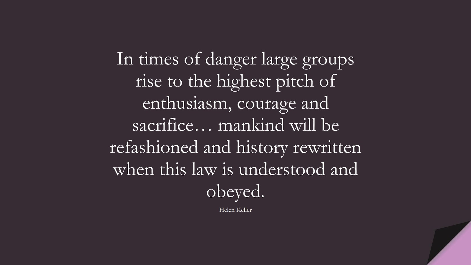 In times of danger large groups rise to the highest pitch of enthusiasm, courage and sacrifice… mankind will be refashioned and history rewritten when this law is understood and obeyed. (Helen Keller);  #HumanityQuotes