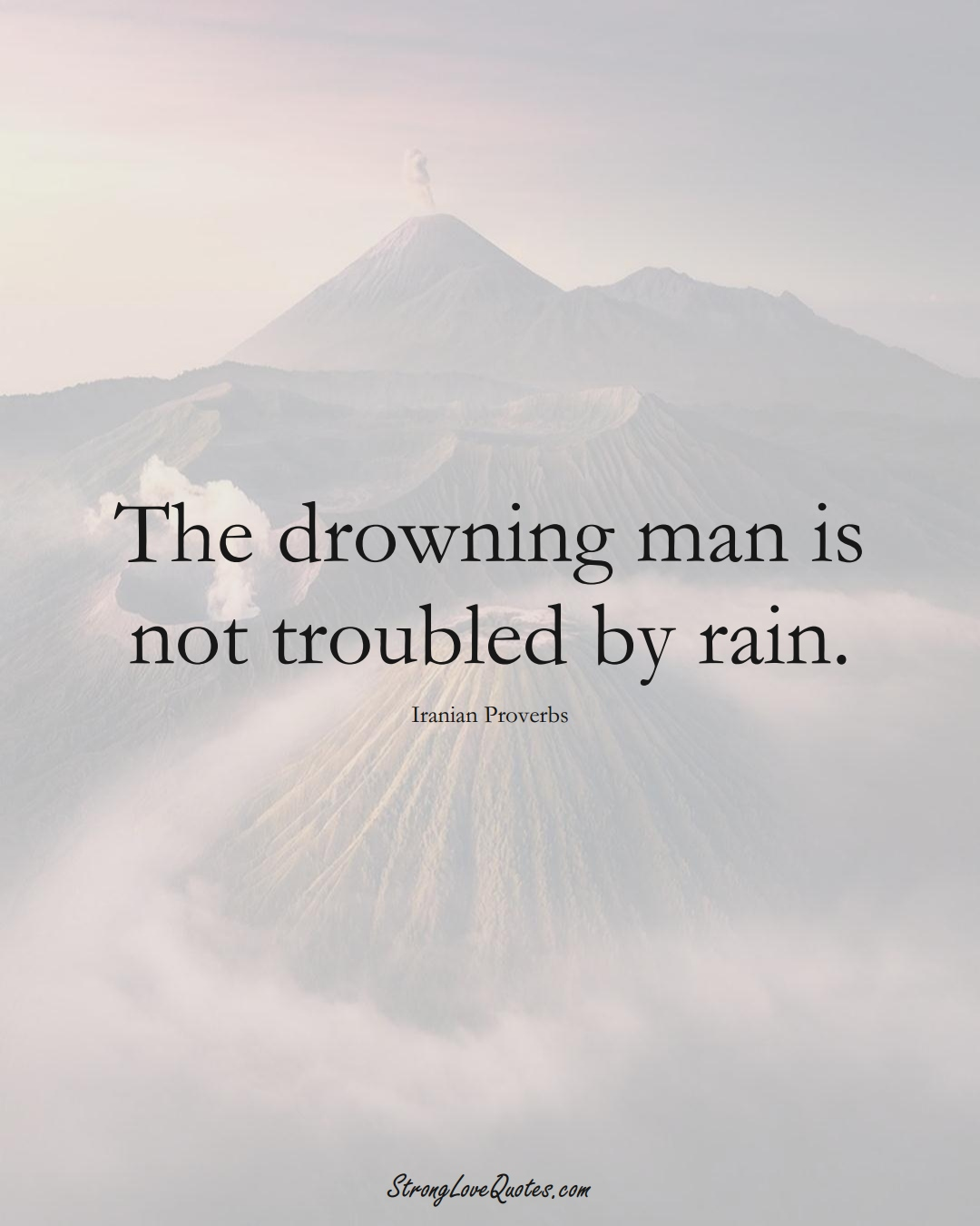 The drowning man is not troubled by rain. (Iranian Sayings);  #MiddleEasternSayings