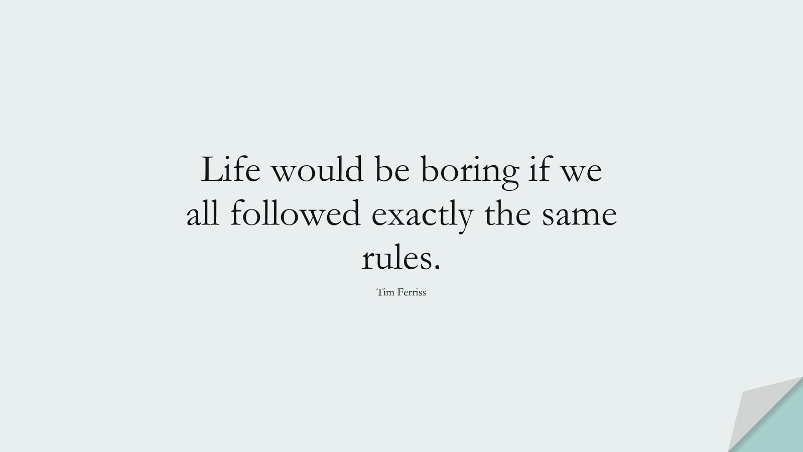 Life would be boring if we all followed exactly the same rules. (Tim Ferriss);  #TimFerrissQuotes