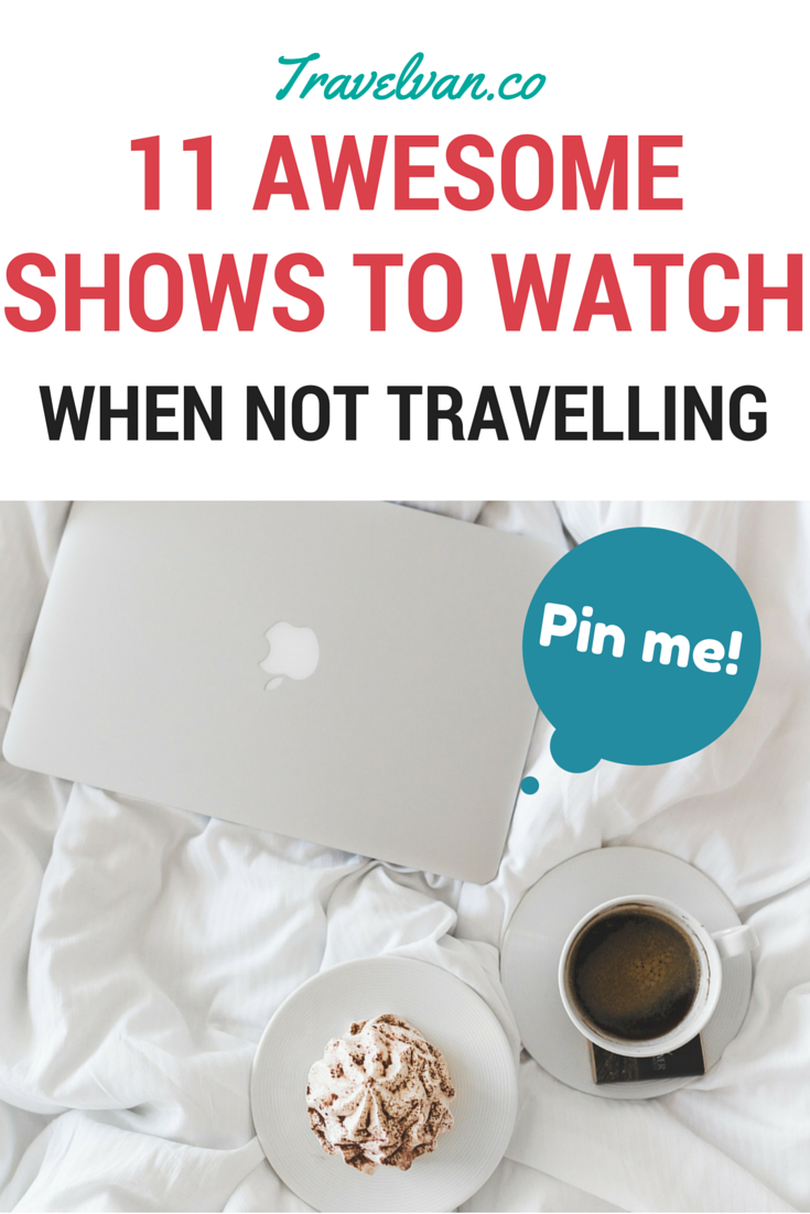 11 Awesome Shows to watch when you're not travelling!