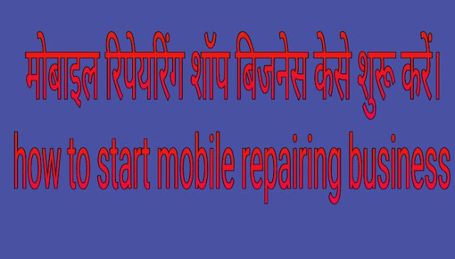 मोबाइल रिपेयरिंग शॉप बिजनेस केसे शुरू करें? How to start mobile repairing business