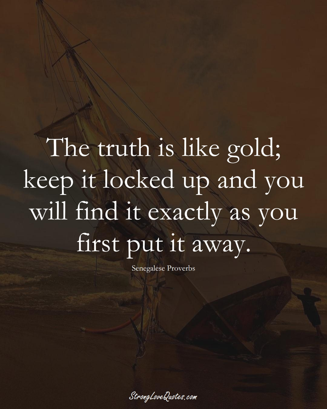 The truth is like gold; keep it locked up and you will find it exactly as you first put it away. (Senegalese Sayings);  #AfricanSayings