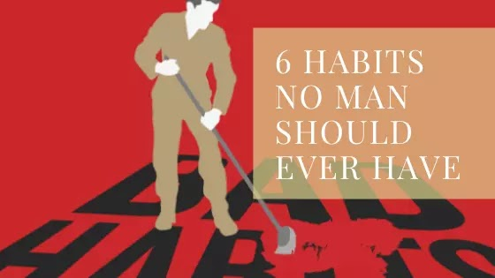 6 habits No MAN should ever have