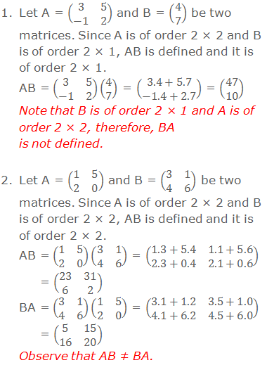 1. Let A = (■(3&5@-1&2)) and B = (■(4@7)) be two matrices. Since A is of order 2 × 2 and B is of order 2 × 1, AB is defined and it is of order 2 × 1. AB = (■(3&5@-1&2))(■(4@7)) = (■(3.4+5.7@-1.4+2.7)) = (■(47@10)) Note that the matrix B is of order 2 × 1 and matrix A is of order 2 × 2, therefore, BA is not defined.  2. Let A = (■(1&5@2&0)) and B = (■(3&1@4&6)) be two matrices. Since A is of order 2 × 2 and B is of order 2 × 2, AB is defined and it is of order 2 × 2. AB = (■(1&5@2&0))(■(3&1@4&6)) = (■(1.3+5.4&1.1+5.6@2.3+0.4&2.1+0.6)) = (■(23&31@6&2)) BA = (■(3&1@4&6))(■(1&5@2&0)) = (■(3.1+1.2&3.5+1.0@4.1+6.2&4.5+6.0)) = (■(5&15@16&20)) Observe that AB ≠ BA.