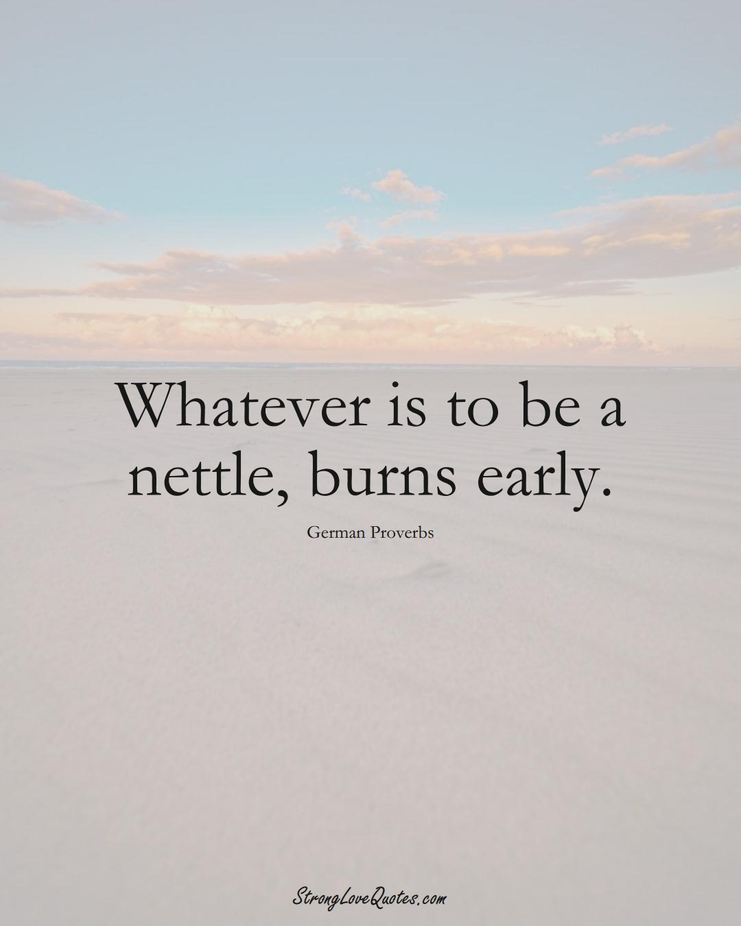 Whatever is to be a nettle, burns early. (German Sayings);  #EuropeanSayings
